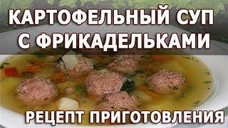 Рецепты блюд. Картофельный суп с фрикадельками простой рецепт приготовления