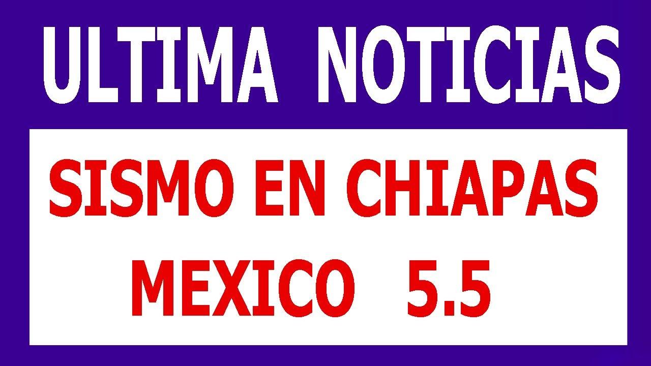 Sismos 5.5 en chiapas mexico Hoy  sismo ultima hora noticias del terremoto en mexico
