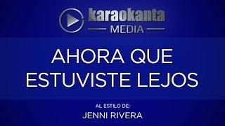 Karaokanta - Jenni Rivera - Ahora que estuviste lejos