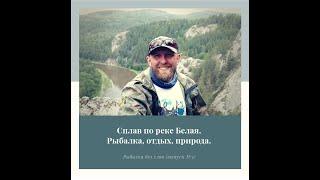 Сплав по реке Белая. Рыбалка, отдых, природа - всего понемногу. (Рыбалка без слов (выпуск №3)