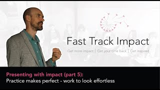 14. Presenting with impact (part 5): Practice makes perfect - work to look effortless
