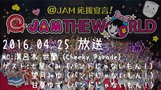 2016.04.25に放送された @JAM応援宣言!@JAM THE WORLDです。 MCはCheek...