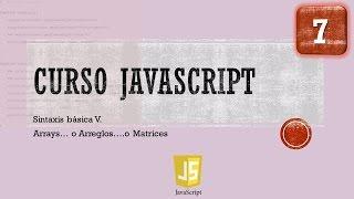 Curso JavaScript desde 0. Sintaxis Básica V  Arrays, Matrices, Arreglos. Vídeo 7