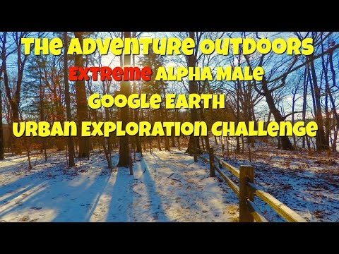 The Adventure Outdoors Extreme Alpha Male Google Earth Urban Exploration Challenge
