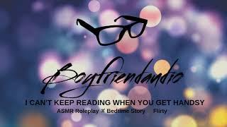 I Can't Read When You Get Handsy [Boyfriend Roleplay] ASMR
