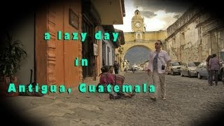 A Lazy Day in Antigua, Guatemala Travel Video