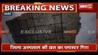जर्जर हालत में Raisen District Hospital की छत का Plaster गिरा  मरीज के परिजन को सिर में आई चोट