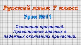 Русский язык 7 класс (Урок№11 - Склонение причастий. Правописание гласных в падежных окончаниях.)