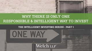 Welch LLP - Why There is Only One Responsible & Intelligent Way to Invest - Webinar
