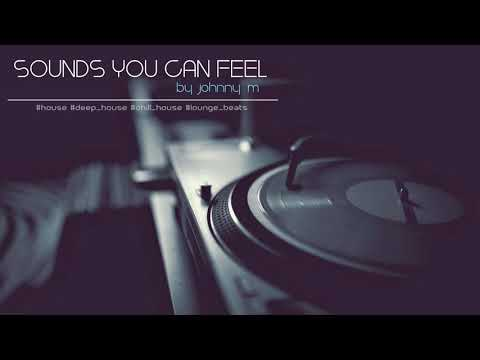 Sounds You Can Feel | Chill House & Deep Lounge Beats | 2017 Mixed By Johnny M