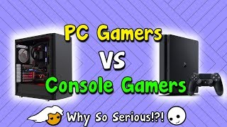 PC Gamers VS Console Gamers!! - Why So Serious?!