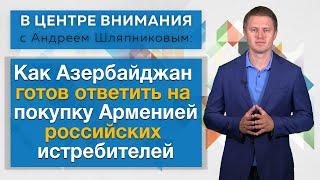 Как Азербайджан готов ответить на покупку Арменией российских истребителей. В центре внимания