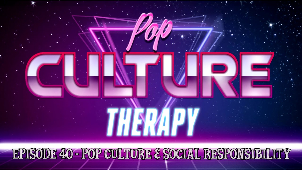 Pop Culture Therapy - Episode 40 - Pop Culture & Social Responsibility