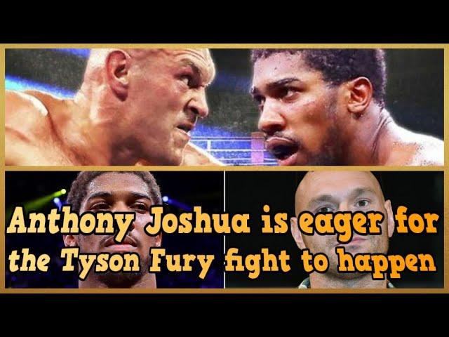 ANTHONY JOSHUA IS EAGER FOR THE TYSON FURY FIGHT TO HAPPEN