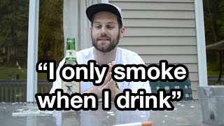 """""""i only smoke when i drink"""""""