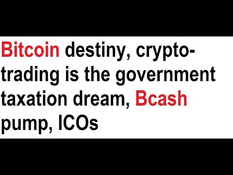 Bitcoin destiny, crypto-trading is the government taxation dream, Bcash pump, ICOs