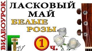 Видеоурок Ласковый май - Белые розы (FingerstyleTV)1-я часть.