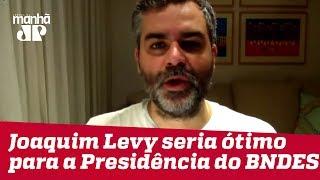 Joaquim Levy seria um ótimo nome para a Presidência do BNDES | Carlos Andreazza