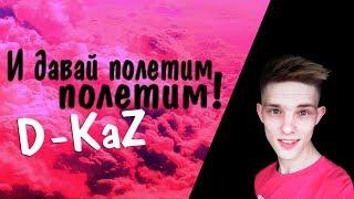 D-KaZ И давай полетим полетим!