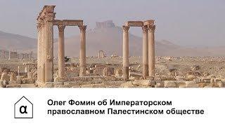 Олег Фомин об Императорском православном Палестинском обществе и Сирии