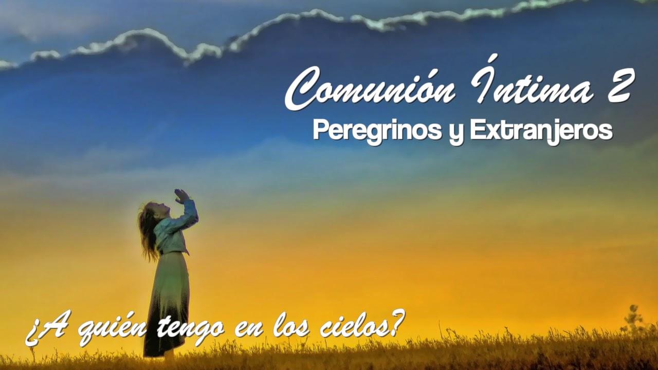 ¿A quién tengo en los cielos? | Peregrinos y Extranjeros