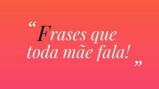 FRASES QUE TODA MÃE FALA! - ESPECIAL DIA DAS MÃES ❤❤