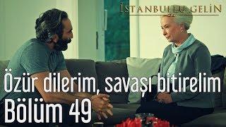 İstanbullu Gelin 49. Bölüm - Özür Dilerim, Savaşı Bitirelim