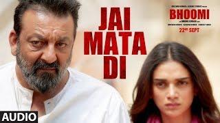 Bhoomi: Jai Mata Di (Full Audio Song) | Sanjay Dutt, Aditi Rao Hydari | Ajay Gog …