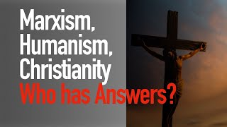 Marxism Humanism, Christianity: Who Really has the Answers?