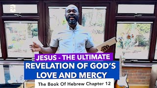 Jesus - The Ultimate Revelation of God's Love and Mercy (Hebrews 12) by Dr Kene Igweonu