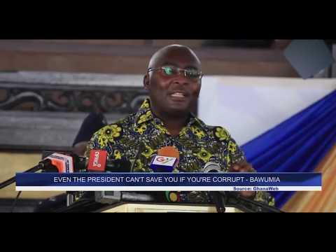 EVEN THE PRESIDENT CAN'T SAVE YOU IF YOU'RE CORRUPT - BAWUMIA