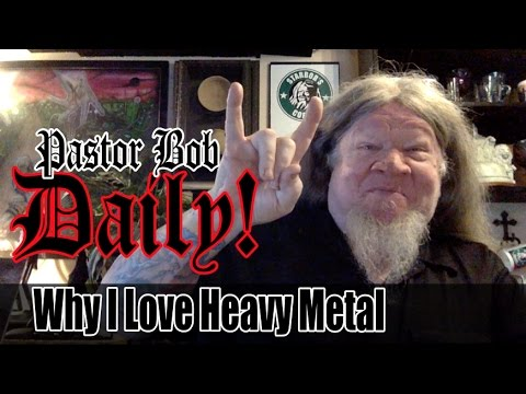 """Why I Love Heavy Metal"" Pastor Bob DAILY!"