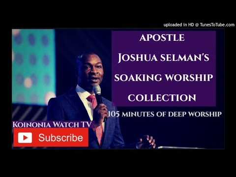 105 Minutes Of Soaking Worship Apostle Joshua Selman Worship Collection