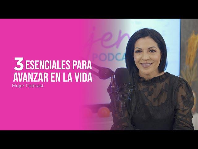 3 Esenciales para Avanzar en la Vida / Mujer, Podcast Ep. 68 / Omayra Font