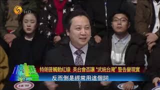 """特朗普触动红线 美台会否让""""武统台湾""""警告变现实?"""