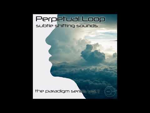 Perpetual Loop - Subtle Shifting Sounds: The Paradigm Series Vol. 1 [Full Album]