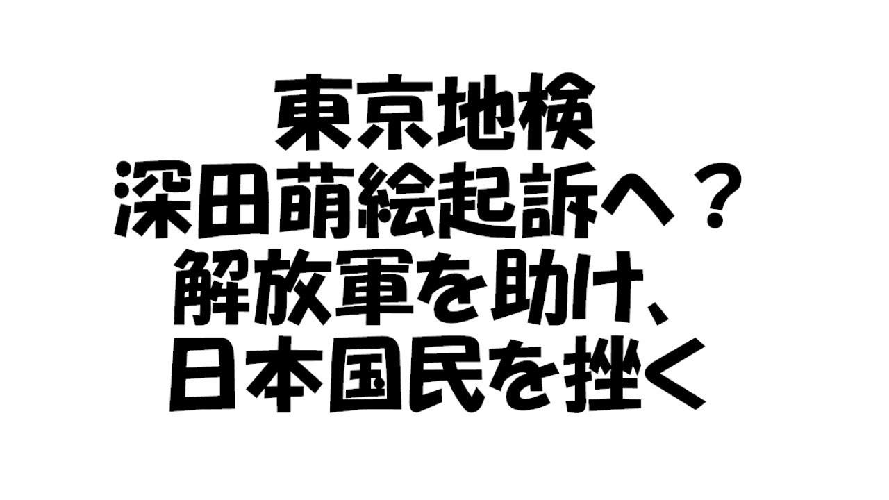 東京地検、萌絵起訴へ?解放軍を救い国民を挫く日本の闇