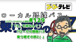 「Z」て何なん?? 『ローカル路線バス乗り継ぎの旅Z』#129(プTV)