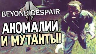 Beyond Despair — АНОМАЛИИ И МУТАНТЫ!
