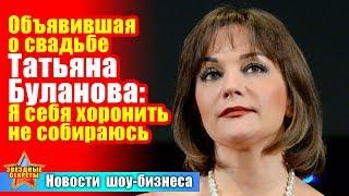 🔔 Объявившая о свадьбе Татьяна  Буланова: Я себя хоронить не собираюсь