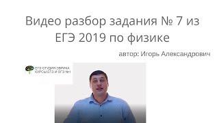 Разбор задания № 7 из ЕГЭ  по физике 2019