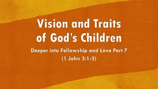 Vision and Traits of God's Children - Deeper into Fellowship and Love Part 7 (May 30, 2021)