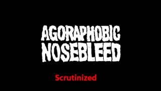 Agoraphobic Nosebleed - Scrutinized
