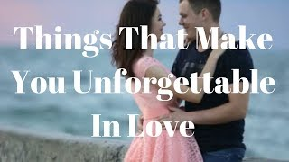 Things That Make You Unforgettable In Love