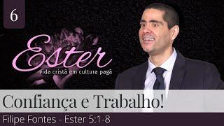 6. Confiança e Trabalho! (Ester 5:1-8) - Filipe Fontes