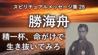 スピリチュアルメッセージ集28巻 勝海舟 「精一杯、命がけで生き抜いて...