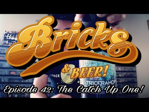 Bricks & Beer! Episode 42: The Catch Up One!