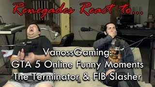 Renegades React to... VanossGaming: GTA 5 Online Funny Moments - The Terminator & FIB Slasher