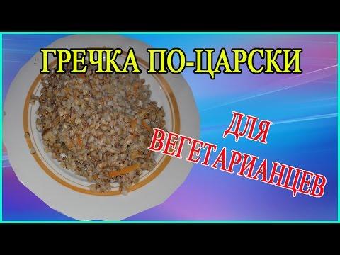 Недорогой рецепт Гречка по-Царски (видео рецепт). Постная гречневая каша для вегетарианцев