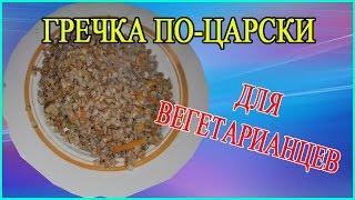 Гречка по-Царски (видео рецепт). Постная гречневая каша для вегетарианцев